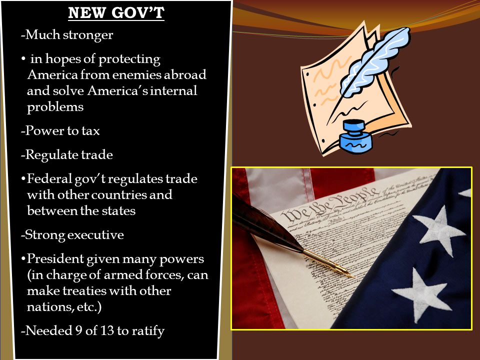 NEW GOV'T -Much stronger in hopes of protecting America from enemies abroad and solve America's internal problems -Power to tax -Regulate trade Federal gov't regulates trade with other countries and between the states -Strong executive President given many powers (in charge of armed forces, can make treaties with other nations, etc.) -Needed 9 of 13 to ratify