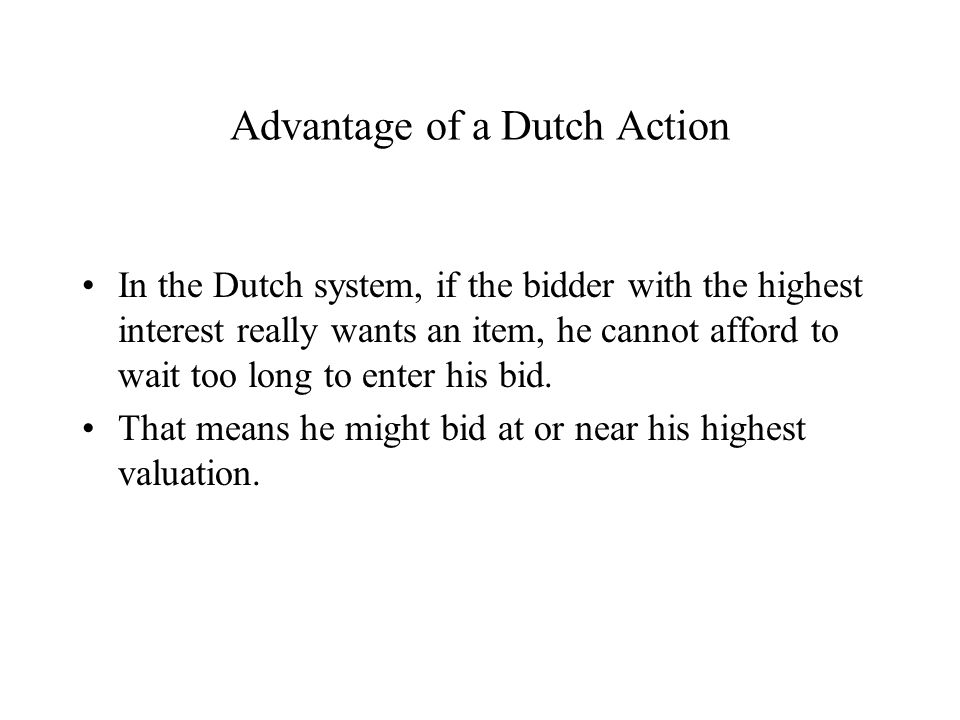 Advantage of a Dutch Action In the Dutch system, if the bidder with the highest interest really wants an item, he cannot afford to wait too long to enter his bid.