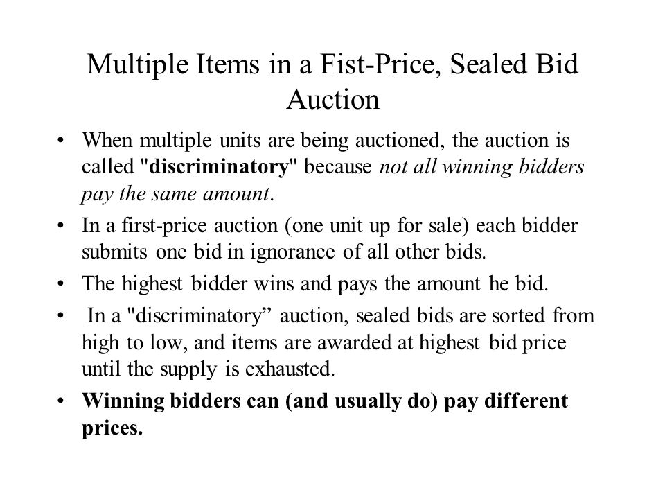 Multiple Items in a Fist-Price, Sealed Bid Auction When multiple units are being auctioned, the auction is called discriminatory because not all winning bidders pay the same amount.