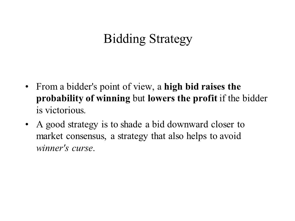 Bidding Strategy From a bidder s point of view, a high bid raises the probability of winning but lowers the profit if the bidder is victorious.