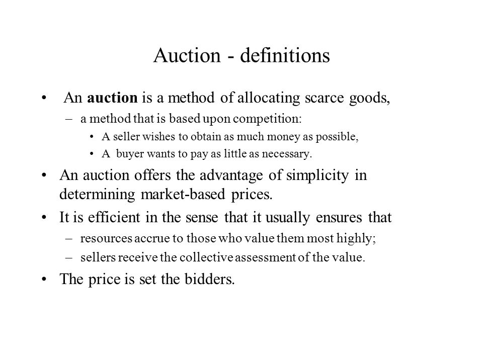Auction - definitions An auction is a method of allocating scarce goods, –a method that is based upon competition: A seller wishes to obtain as much money as possible, A buyer wants to pay as little as necessary.