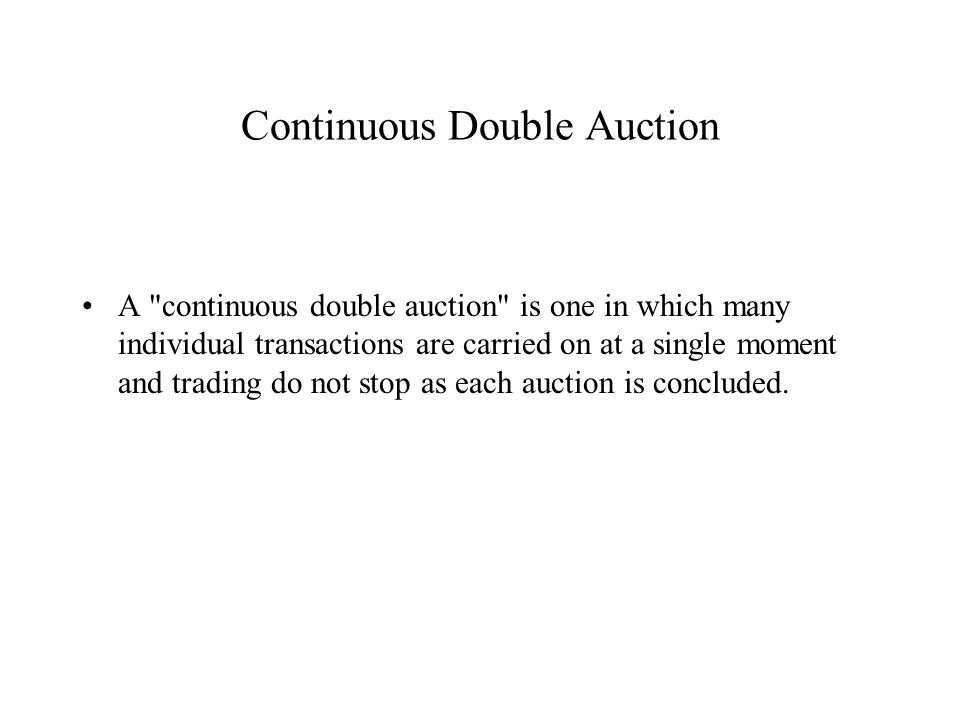 Continuous Double Auction A continuous double auction is one in which many individual transactions are carried on at a single moment and trading do not stop as each auction is concluded.