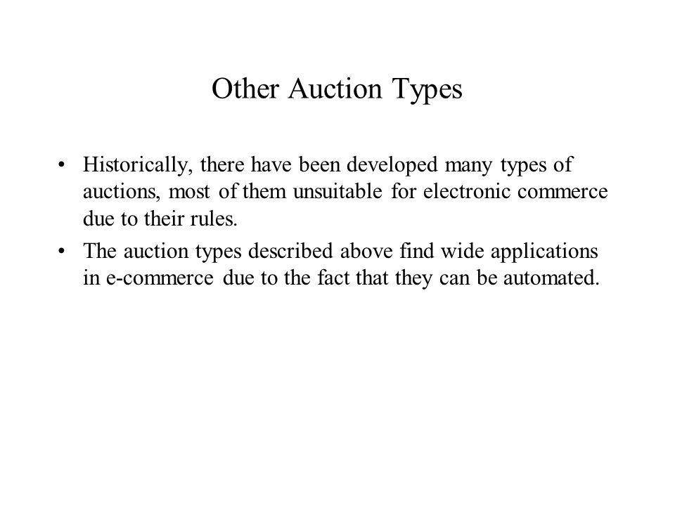 Other Auction Types Historically, there have been developed many types of auctions, most of them unsuitable for electronic commerce due to their rules.