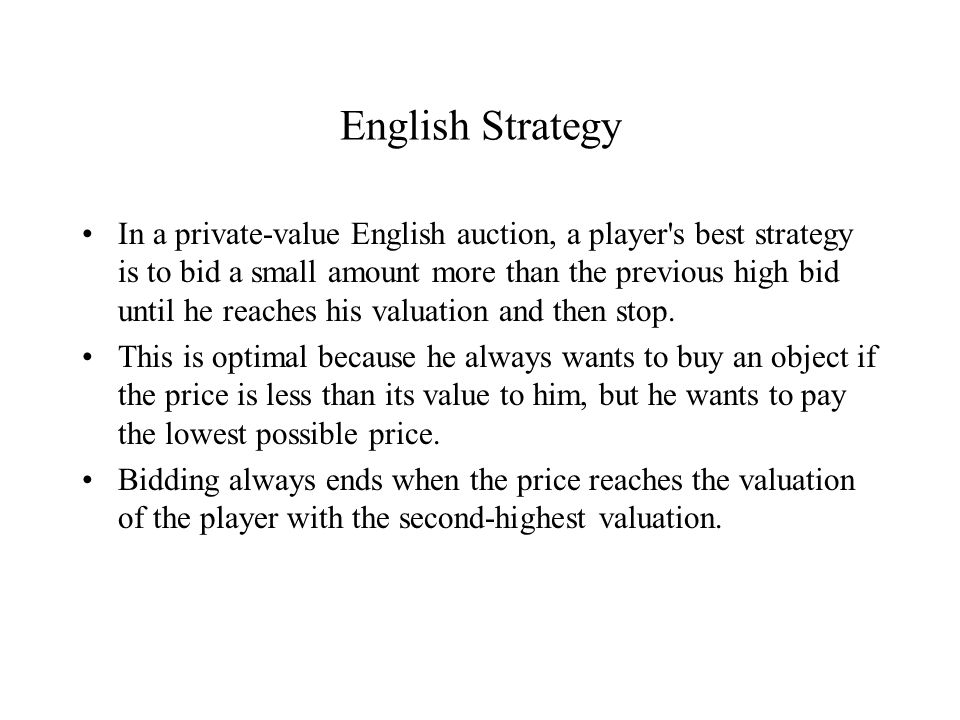 English Strategy In a private-value English auction, a player s best strategy is to bid a small amount more than the previous high bid until he reaches his valuation and then stop.