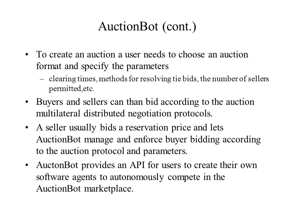 AuctionBot (cont.) To create an auction a user needs to choose an auction format and specify the parameters –clearing times, methods for resolving tie bids, the number of sellers permitted,etc.