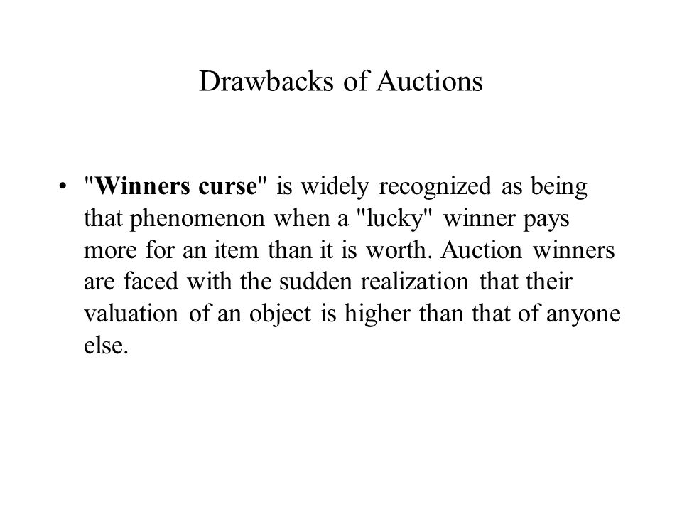 Drawbacks of Auctions Winners curse is widely recognized as being that phenomenon when a lucky winner pays more for an item than it is worth.