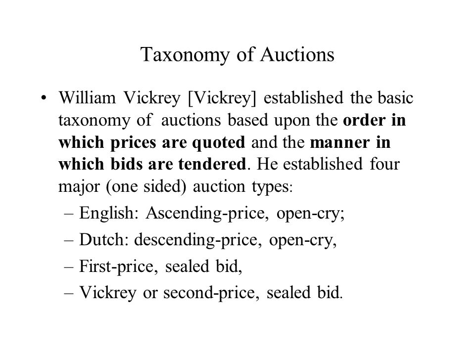 Taxonomy of Auctions William Vickrey [Vickrey] established the basic taxonomy of auctions based upon the order in which prices are quoted and the manner in which bids are tendered.