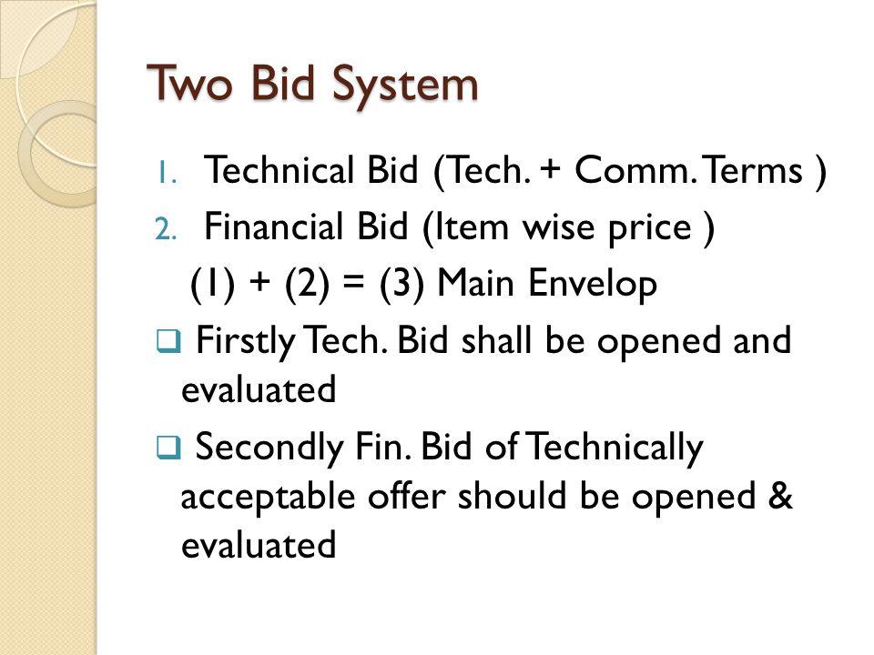 Two Bid System 1. Technical Bid (Tech. + Comm. Terms ) 2. Financial Bid (Item wise price ) (1) + (2) = (3) Main Envelop  Firstly Tech. Bid shall be o