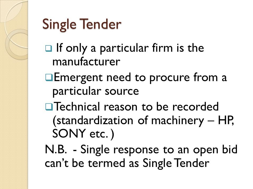Single Tender  If only a particular firm is the manufacturer  Emergent need to procure from a particular source  Technical reason to be recorded (s