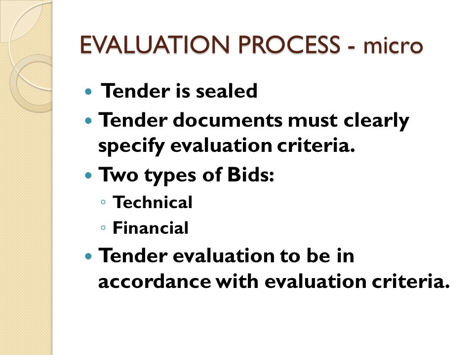 EVALUATION PROCESS - micro Tender is sealed Tender documents must clearly specify evaluation criteria. Two types of Bids: ◦ Technical ◦ Financial Tend