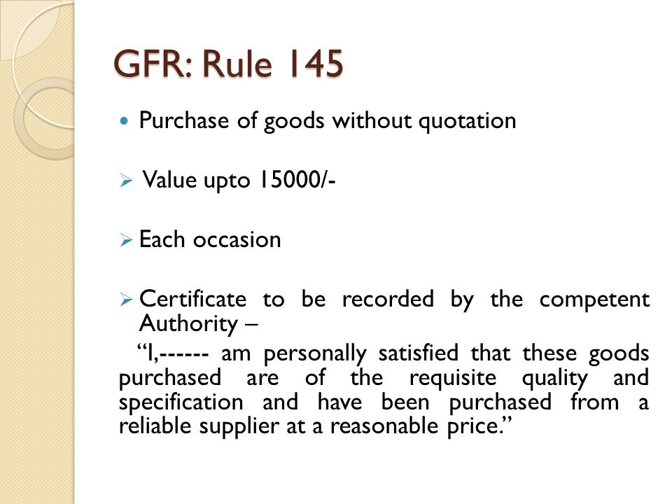 GFR: Rule 146 Purchase of goods by Purchase Committee >15000/- and upto 1Lac on each occasion Three members Committee as decided by the HoD Committee's responsibilities a) Market Survey b) Reasonableness of Rates c) Quality & Specifications d) Identify appropriate supplier Joint Certificate by the Committee