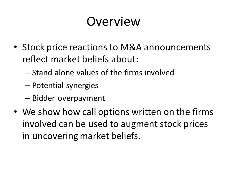 Overview Stock price reactions to M&A announcements reflect market beliefs about: – Stand alone values of the firms involved – Potential synergies – Bidder overpayment We show how call options written on the firms involved can be used to augment stock prices in uncovering market beliefs.