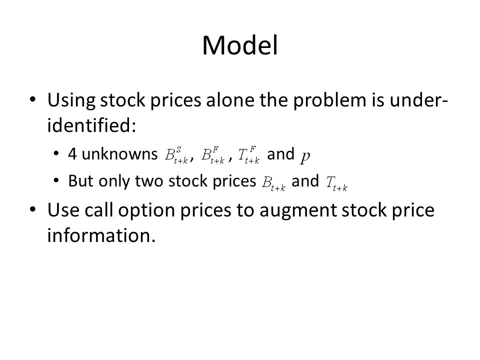 Model Using stock prices alone the problem is under- identified: 4 unknowns,, and But only two stock prices and Use call option prices to augment stock price information.