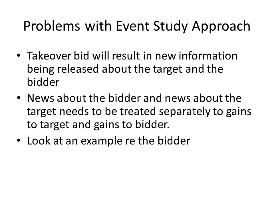 Problems with Event Study Approach Takeover bid will result in new information being released about the target and the bidder News about the bidder and news about the target needs to be treated separately to gains to target and gains to bidder.