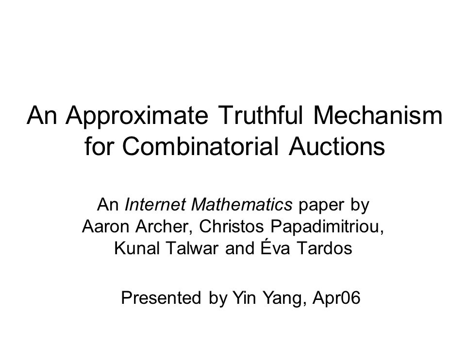 An Approximate Truthful Mechanism for Combinatorial Auctions An Internet Mathematics paper by Aaron Archer, Christos Papadimitriou, Kunal Talwar and Éva Tardos Presented by Yin Yang, Apr06