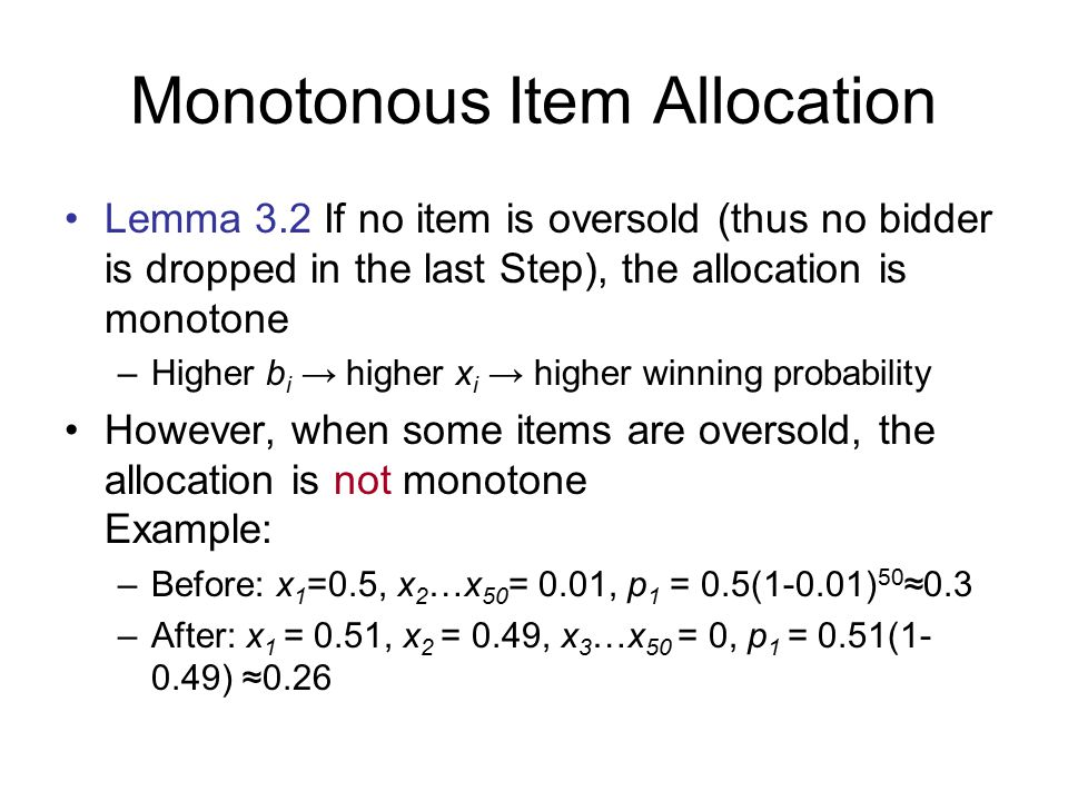 Monotonous Item Allocation Lemma 3.2 If no item is oversold (thus no bidder is dropped in the last Step), the allocation is monotone –Higher b i → higher x i → higher winning probability However, when some items are oversold, the allocation is not monotone Example: –Before: x 1 =0.5, x 2 …x 50 = 0.01, p 1 = 0.5(1-0.01) 50 ≈0.3 –After: x 1 = 0.51, x 2 = 0.49, x 3 …x 50 = 0, p 1 = 0.51(1- 0.49) ≈0.26
