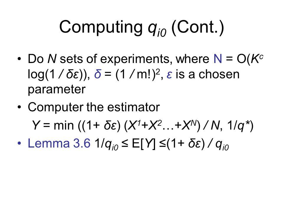 Computing q i0 (Cont.) Do N sets of experiments, where N = O(K c log(1 / δε)), δ = (1 / m!) 2, ε is a chosen parameter Computer the estimator Y = min ((1+ δε) (X 1 +X 2 …+X N ) / N, 1/q*) Lemma 3.6 1/q i0 ≤ E[Y] ≤(1+ δε) / q i0