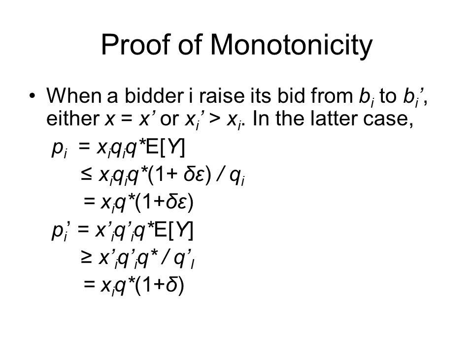 Proof of Monotonicity When a bidder i raise its bid from b i to b i ', either x = x' or x i ' > x i.