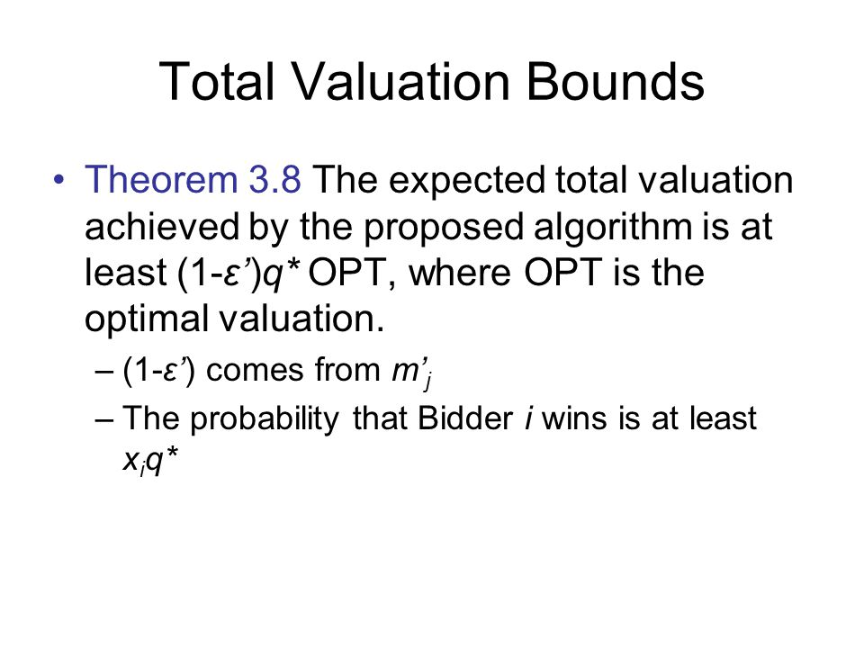 Total Valuation Bounds Theorem 3.8 The expected total valuation achieved by the proposed algorithm is at least (1-ε')q* OPT, where OPT is the optimal valuation.