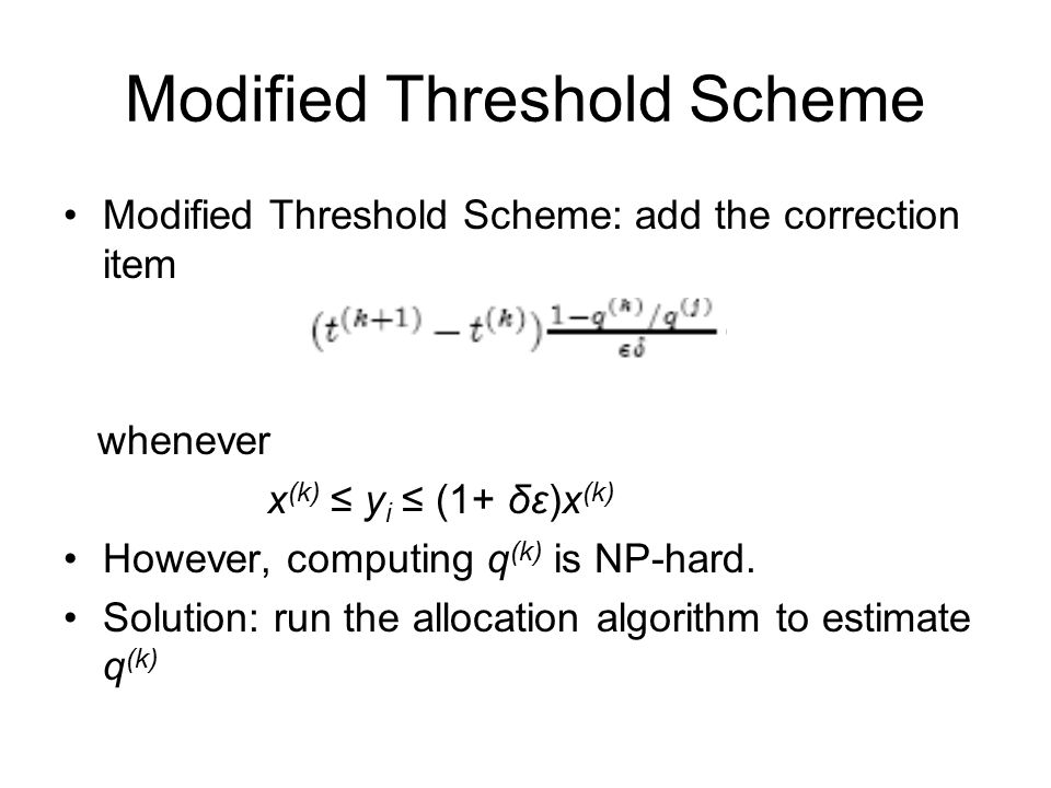 Modified Threshold Scheme Modified Threshold Scheme: add the correction item whenever x (k) ≤ y i ≤ (1+ δε)x (k) However, computing q (k) is NP-hard.
