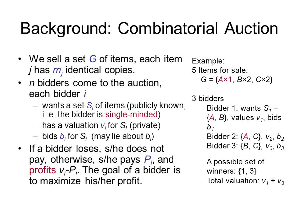 Background: Combinatorial Auction We sell a set G of items, each item j has m j identical copies.