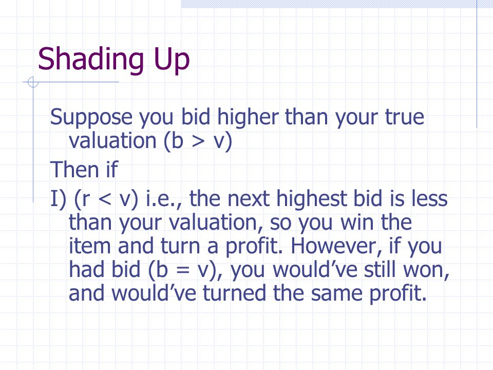 Shading Up Suppose you bid higher than your true valuation (b > v) Then if I) (r < v) i.e., the next highest bid is less than your valuation, so you win the item and turn a profit.