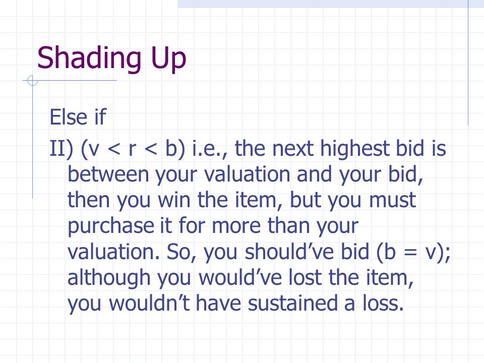 Shading Up Else if II) (v < r < b) i.e., the next highest bid is between your valuation and your bid, then you win the item, but you must purchase it for more than your valuation.