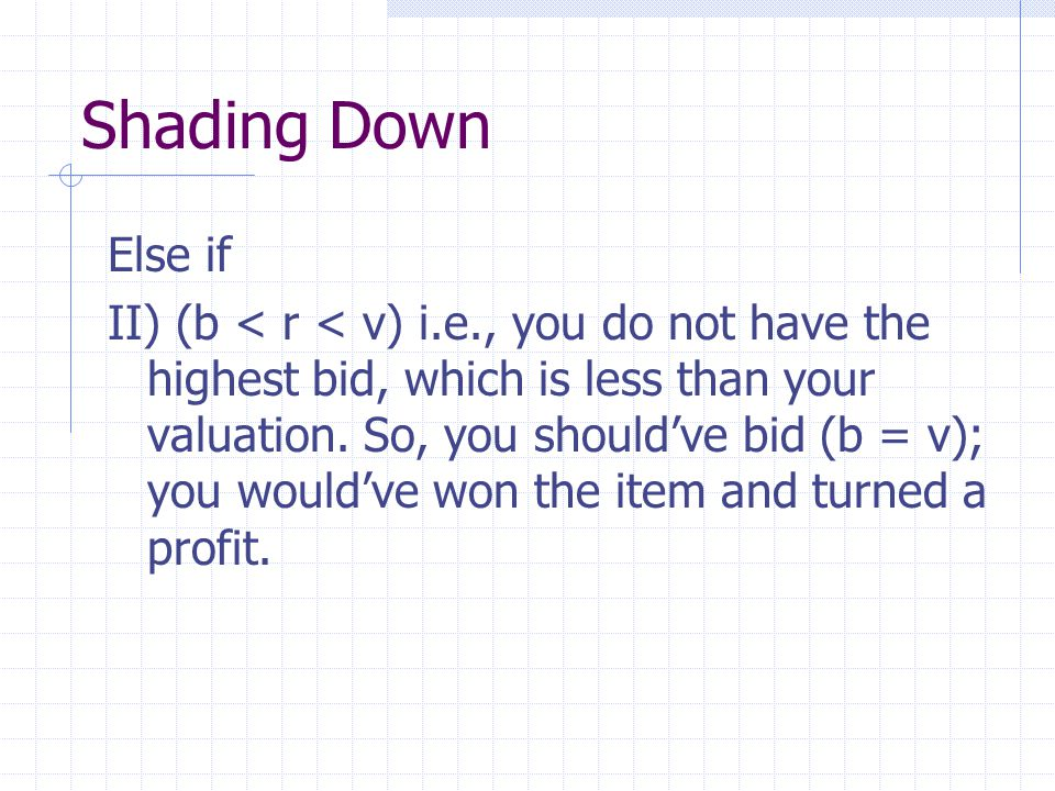 Shading Down Else if II) (b < r < v) i.e., you do not have the highest bid, which is less than your valuation.