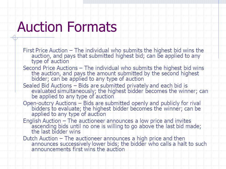 Auction Formats First Price Auction – The individual who submits the highest bid wins the auction, and pays that submitted highest bid; can be applied to any type of auction Second Price Auctions – The individual who submits the highest bid wins the auction, and pays the amount submitted by the second highest bidder; can be applied to any type of auction Sealed Bid Auctions – Bids are submitted privately and each bid is evaluated simultaneously; the highest bidder becomes the winner; can be applied to any type of auction Open-outcry Auctions – Bids are submitted openly and publicly for rival bidders to evaluate; the highest bidder becomes the winner; can be applied to any type of auction English Auction – The auctioneer announces a low price and invites ascending bids until no one is willing to go above the last bid made; the last bidder wins Dutch Auction – The auctioneer announces a high price and then announces successively lower bids; the bidder who calls a halt to such announcements first wins the auction