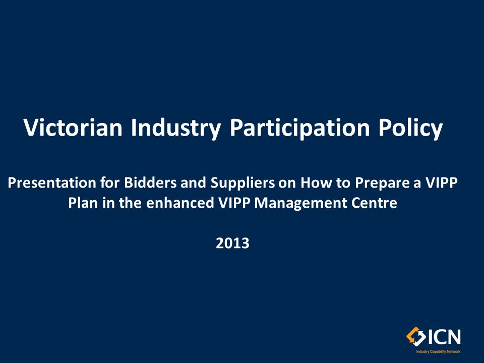 Victorian Industry Participation Policy Presentation for Bidders and Suppliers on How to Prepare a VIPP Plan in the enhanced VIPP Management Centre 2013