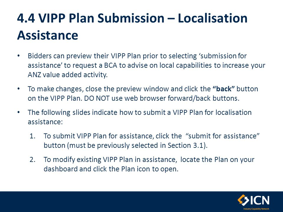 4.4 VIPP Plan Submission – Localisation Assistance Bidders can preview their VIPP Plan prior to selecting 'submission for assistance' to request a BCA to advise on local capabilities to increase your ANZ value added activity.