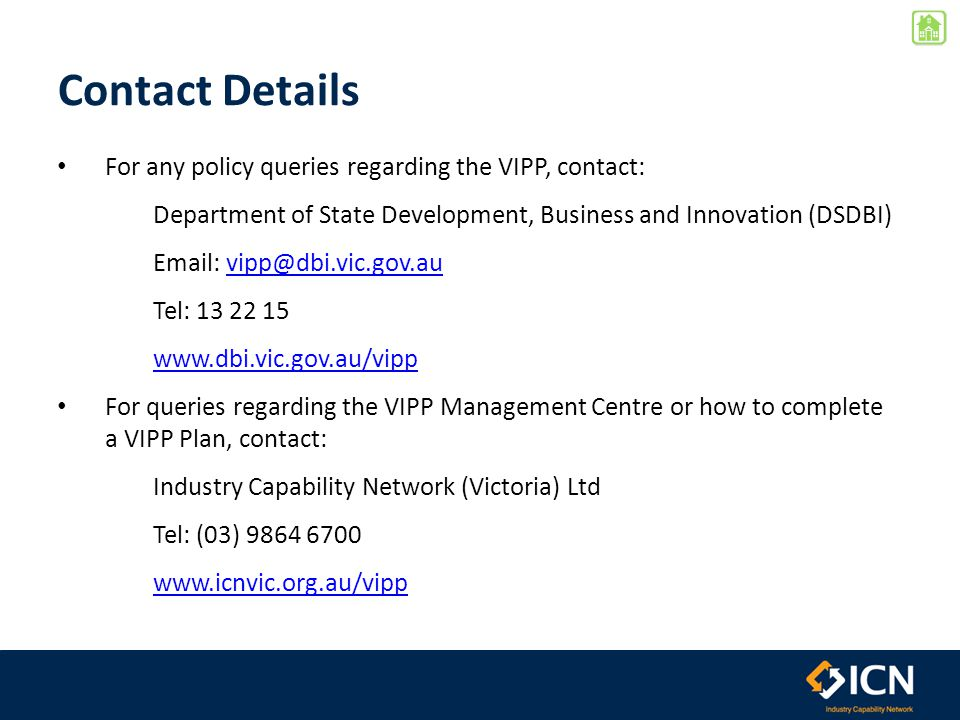 Contact Details For any policy queries regarding the VIPP, contact: Department of State Development, Business and Innovation (DSDBI) Email: vipp@dbi.v
