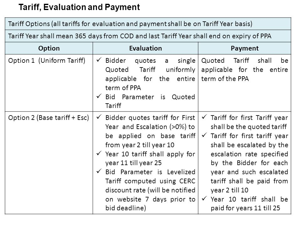 Tariff, Evaluation and Payment Tariff Options (all tariffs for evaluation and payment shall be on Tariff Year basis) Tariff Year shall mean 365 days from COD and last Tariff Year shall end on expiry of PPA OptionEvaluationPayment Option 1 (Uniform Tariff) Bidder quotes a single Quoted Tariff uniformly applicable for the entire term of PPA Bid Parameter is Quoted Tariff Quoted Tariff shall be applicable for the entire term of the PPA Option 2 (Base tariff + Esc) Bidder quotes tariff for First Year and Escalation (>0%) to be applied on base tariff from year 2 till year 10 Year 10 tariff shall apply for year 11 till year 25 Bid Parameter is Levelized Tariff computed using CERC discount rate (will be notified on website 7 days prior to bid deadline) Tariff for first Tariff year shall be the quoted tariff Tariff for first tariff year shall be escalated by the escalation rate specified by the Bidder for each year and such escalated tariff shall be paid from year 2 till 10 Year 10 tariff shall be paid for years 11 till 25