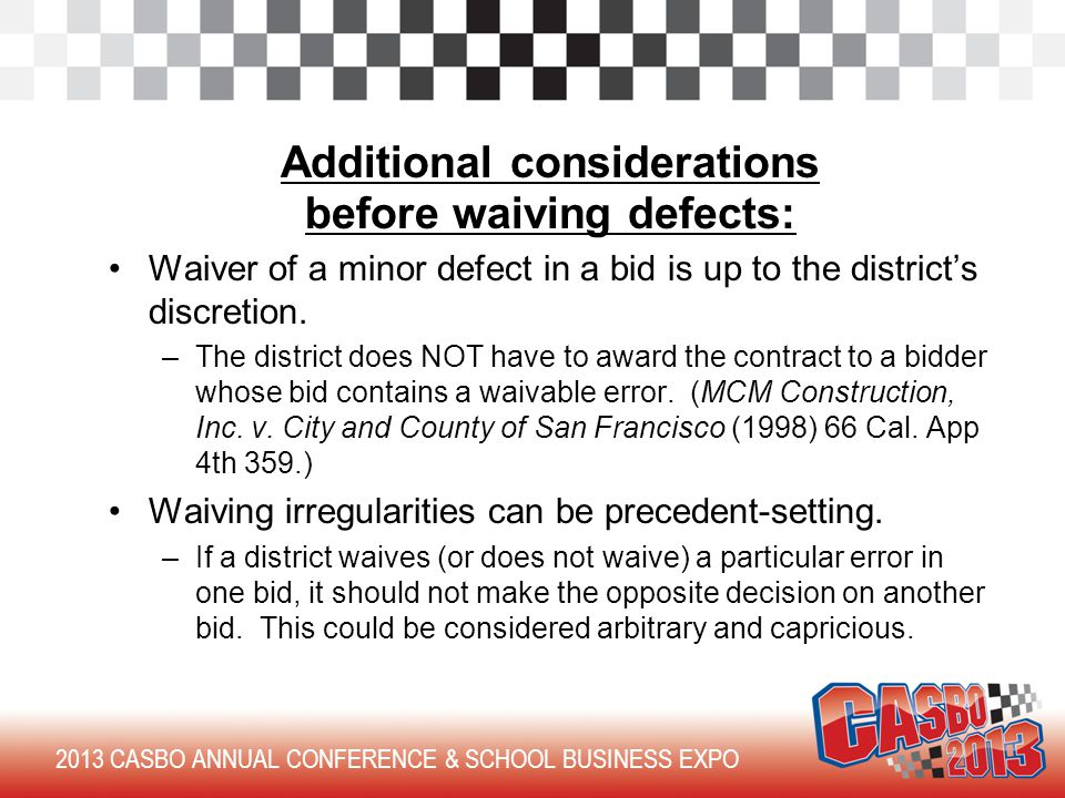 2013 CASBO ANNUAL CONFERENCE & SCHOOL BUSINESS EXPO Additional considerations before waiving defects: Waiver of a minor defect in a bid is up to the district's discretion.