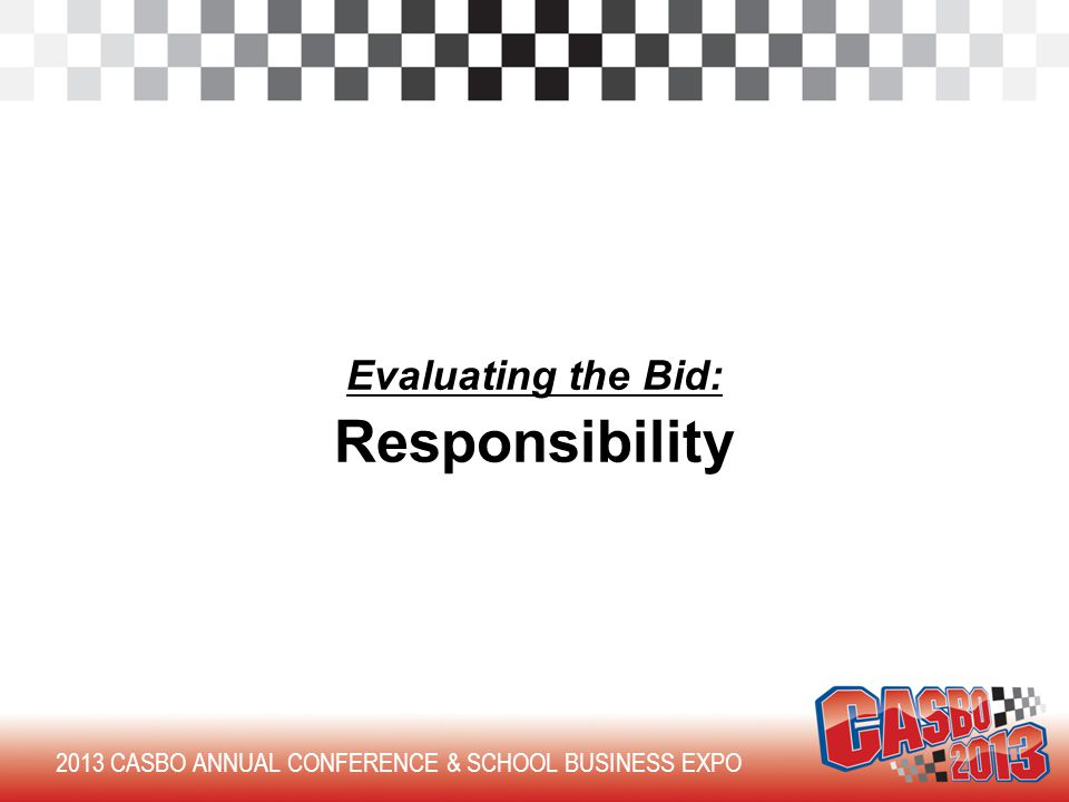 2013 CASBO ANNUAL CONFERENCE & SCHOOL BUSINESS EXPO Evaluating the Bid: Responsibility