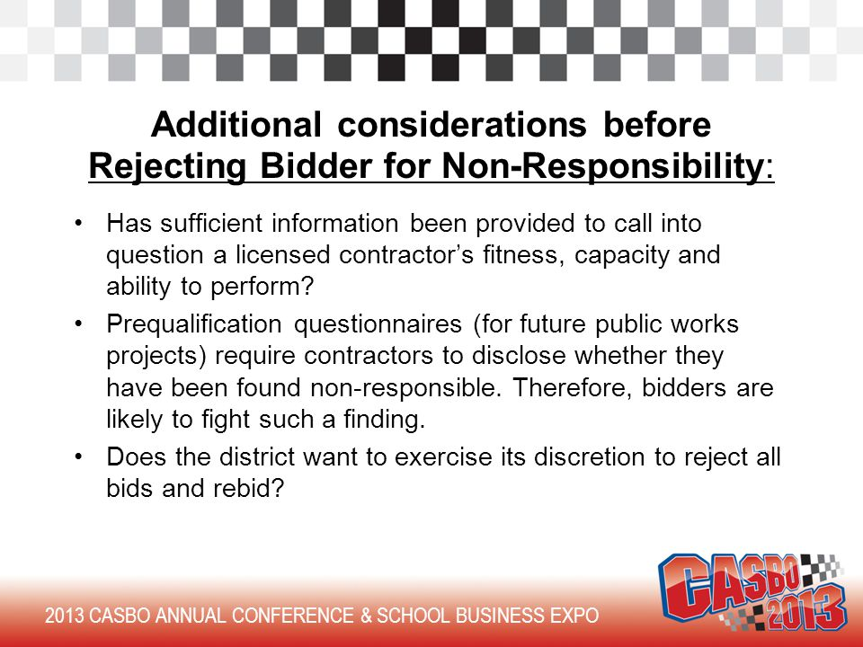 2013 CASBO ANNUAL CONFERENCE & SCHOOL BUSINESS EXPO Additional considerations before Rejecting Bidder for Non-Responsibility: Has sufficient information been provided to call into question a licensed contractor's fitness, capacity and ability to perform.