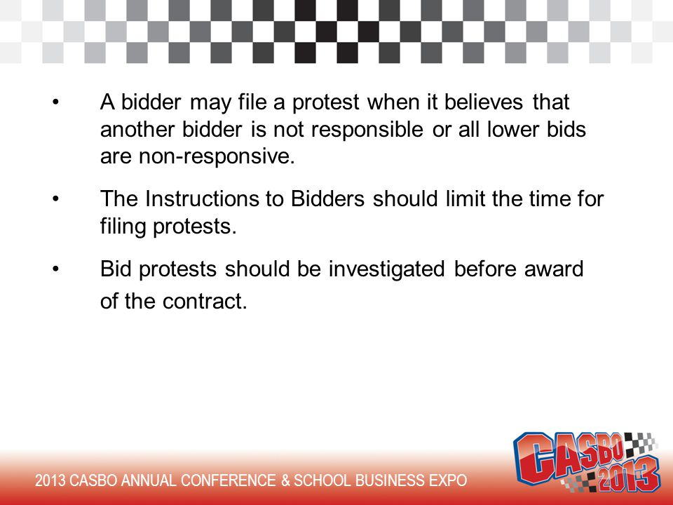 2013 CASBO ANNUAL CONFERENCE & SCHOOL BUSINESS EXPO A bidder may file a protest when it believes that another bidder is not responsible or all lower bids are non-responsive.