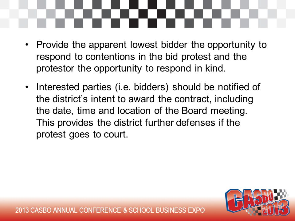 2013 CASBO ANNUAL CONFERENCE & SCHOOL BUSINESS EXPO Provide the apparent lowest bidder the opportunity to respond to contentions in the bid protest and the protestor the opportunity to respond in kind.
