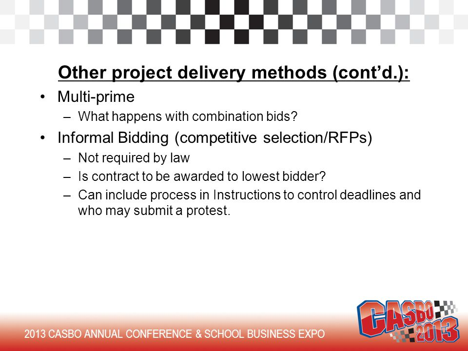 2013 CASBO ANNUAL CONFERENCE & SCHOOL BUSINESS EXPO Other project delivery methods (cont'd.): Multi-prime –What happens with combination bids.