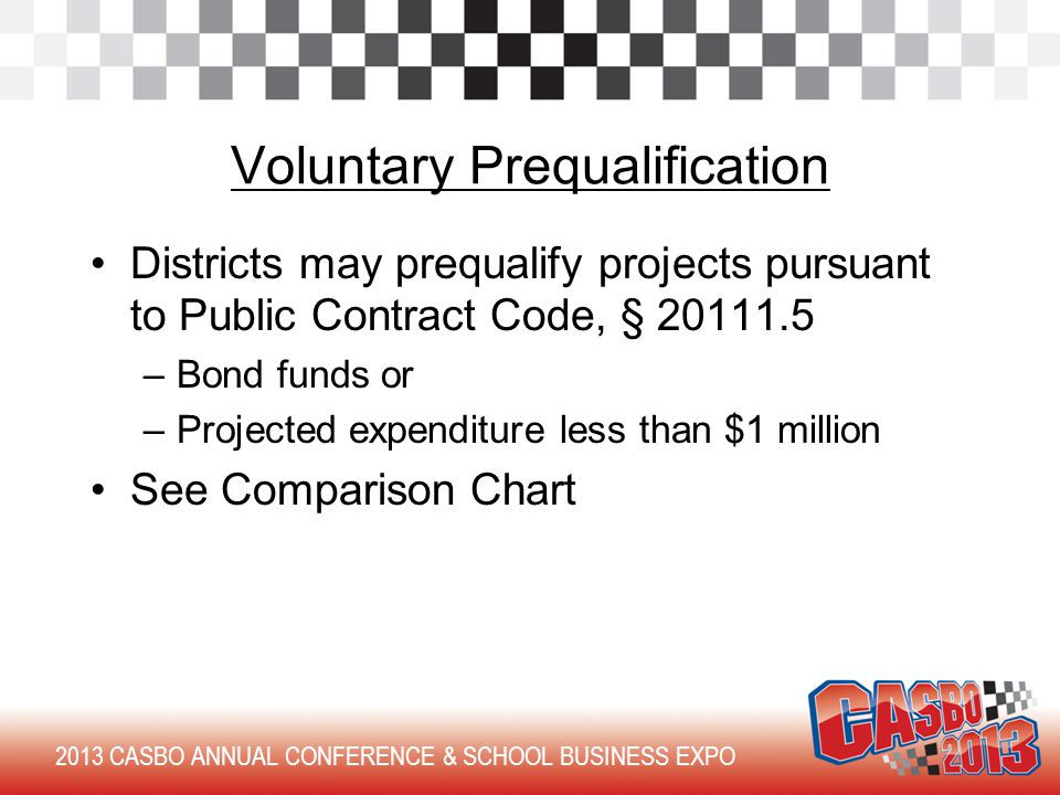 2013 CASBO ANNUAL CONFERENCE & SCHOOL BUSINESS EXPO Voluntary Prequalification Districts may prequalify projects pursuant to Public Contract Code, § 20111.5 –Bond funds or –Projected expenditure less than $1 million See Comparison Chart