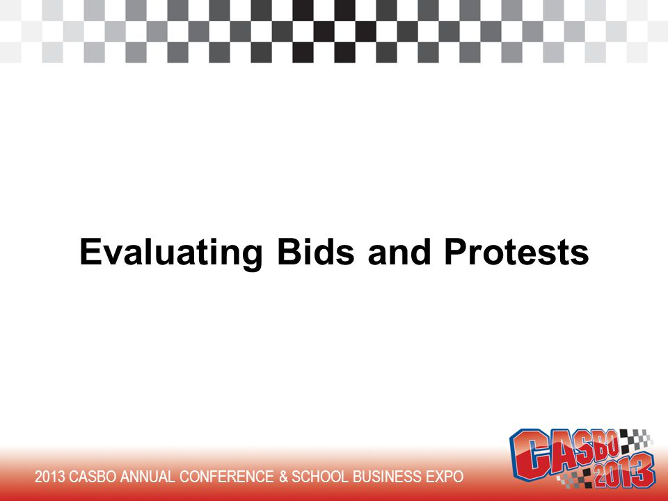 2013 CASBO ANNUAL CONFERENCE & SCHOOL BUSINESS EXPO Evaluating Bids and Protests