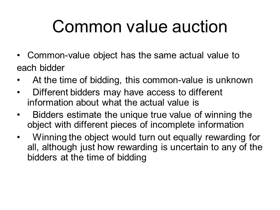 Common value auction Common-value object has the same actual value to each bidder At the time of bidding, this common-value is unknown Different bidde