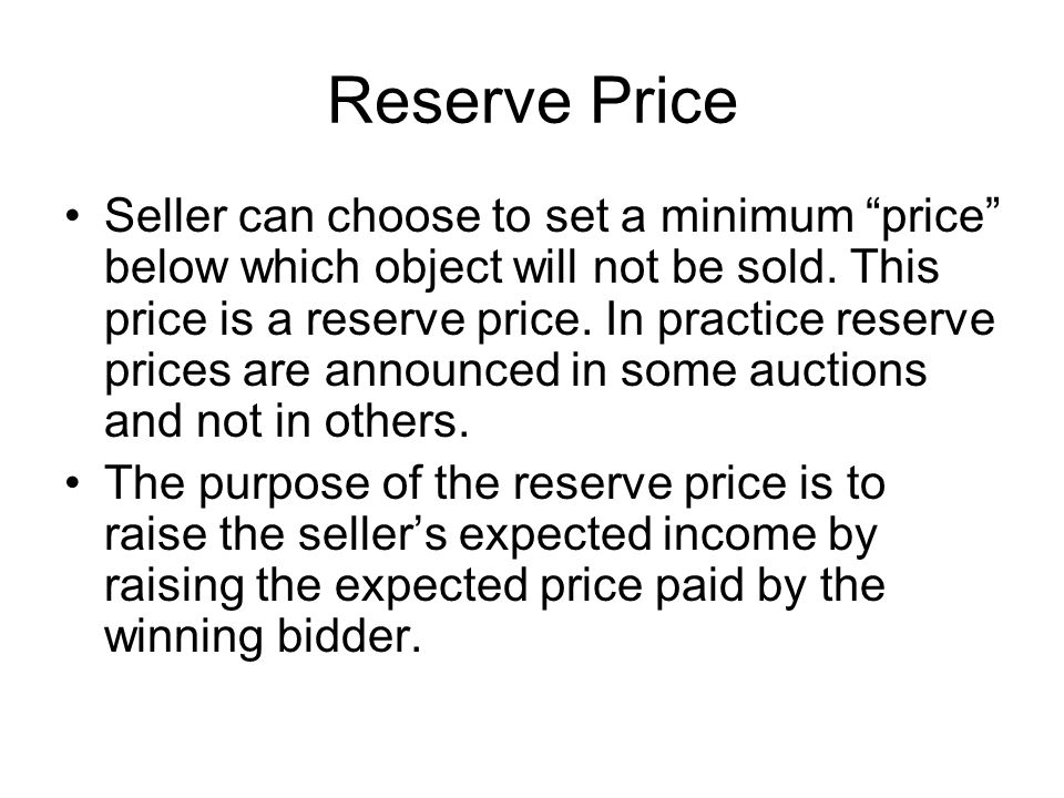 "Reserve Price Seller can choose to set a minimum ""price"" below which object will not be sold. This price is a reserve price. In practice reserve price"