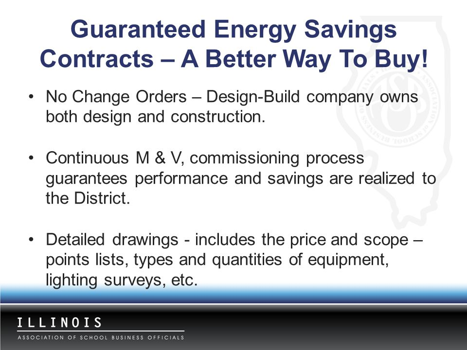 Guaranteed Energy Savings Contracts – A Better Way To Buy! No Change Orders – Design-Build company owns both design and construction. Continuous M & V