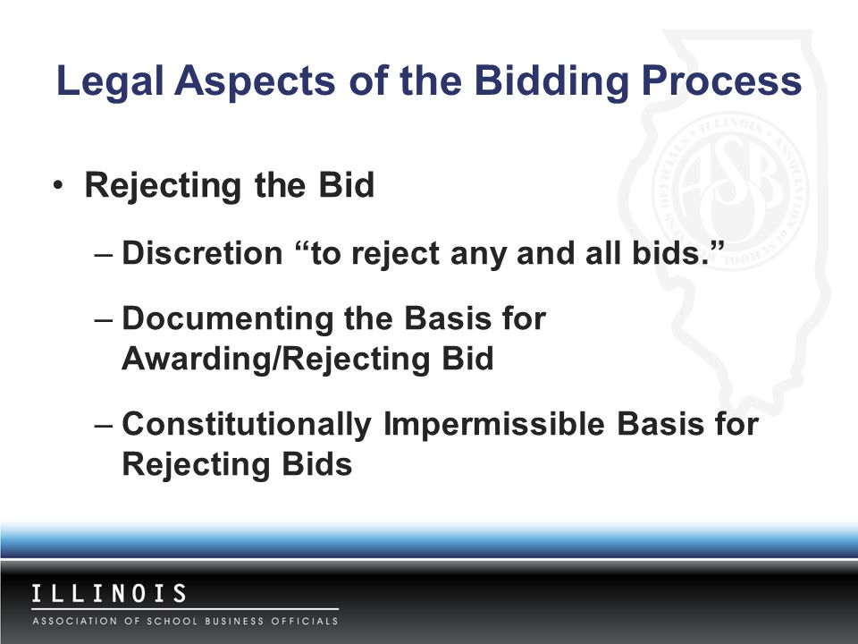 "Legal Aspects of the Bidding Process Rejecting the Bid –Discretion ""to reject any and all bids."" –Documenting the Basis for Awarding/Rejecting Bid –Co"