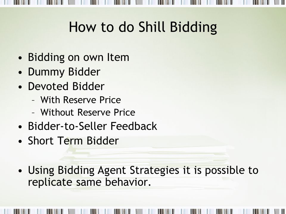 How to do Shill Bidding Bidding on own Item Dummy Bidder Devoted Bidder –With Reserve Price –Without Reserve Price Bidder-to-Seller Feedback Short Term Bidder Using Bidding Agent Strategies it is possible to replicate same behavior.