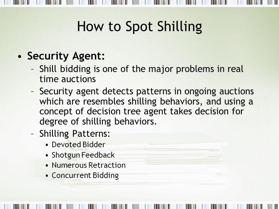 How to Spot Shilling Security Agent: –Shill bidding is one of the major problems in real time auctions –Security agent detects patterns in ongoing auctions which are resembles shilling behaviors, and using a concept of decision tree agent takes decision for degree of shilling behaviors.