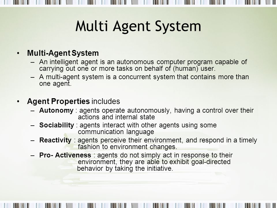 Multi Agent System Multi-Agent System –An intelligent agent is an autonomous computer program capable of carrying out one or more tasks on behalf of (human) user.