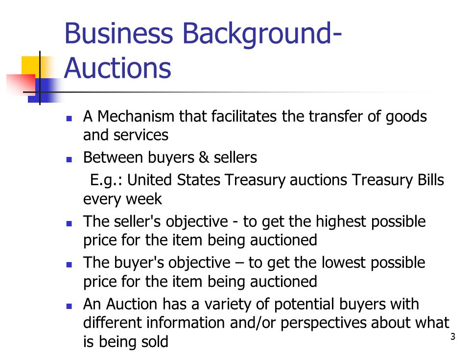 3 Business Background- Auctions A Mechanism that facilitates the transfer of goods and services Between buyers & sellers E.g.: United States Treasury auctions Treasury Bills every week The seller s objective - to get the highest possible price for the item being auctioned The buyer s objective – to get the lowest possible price for the item being auctioned An Auction has a variety of potential buyers with different information and/or perspectives about what is being sold