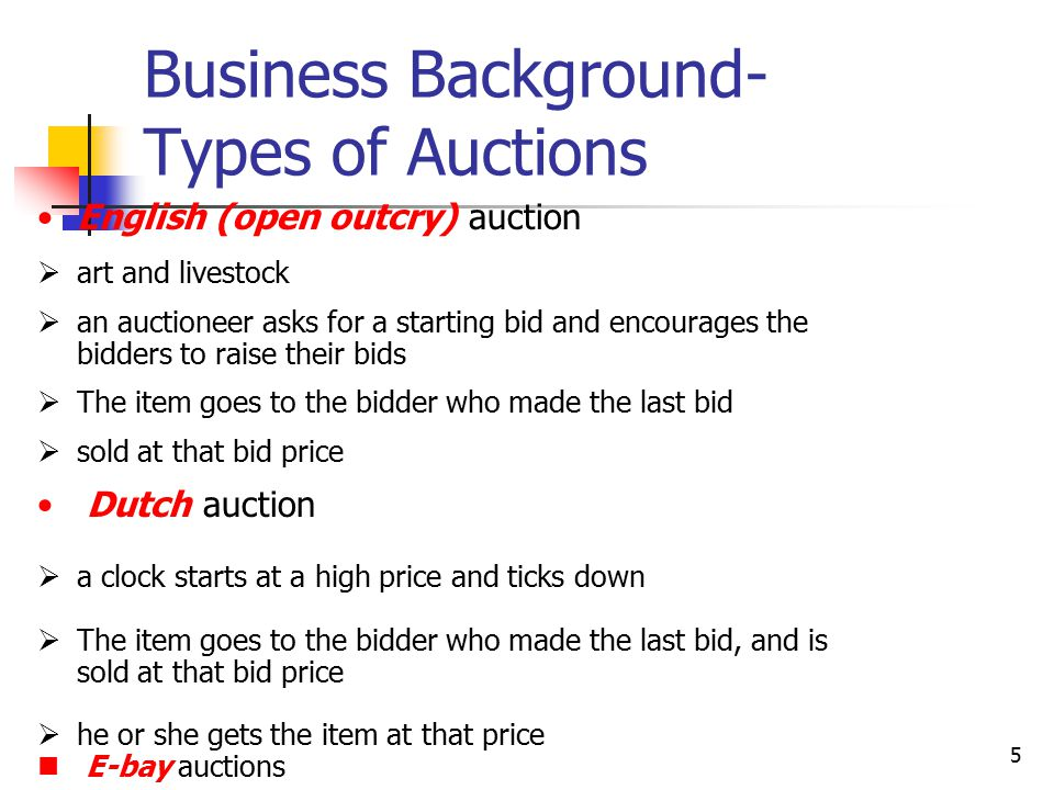 5 Business Background- Types of Auctions English (open outcry) auction  art and livestock  an auctioneer asks for a starting bid and encourages the bidders to raise their bids  The item goes to the bidder who made the last bid  sold at that bid price Dutch auction  a clock starts at a high price and ticks down  The item goes to the bidder who made the last bid, and is sold at that bid price  he or she gets the item at that price E-bay auctions